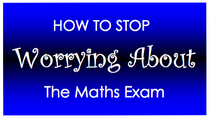 How To Stop Worrying About The Maths Exam